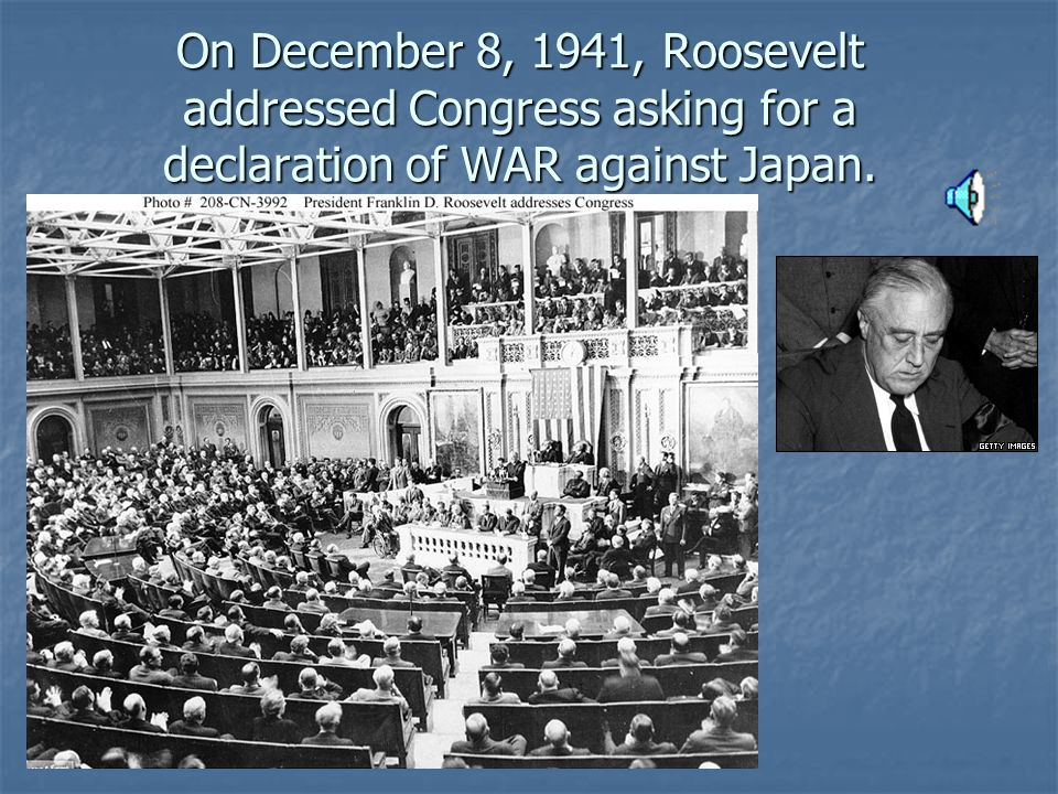 On December 8, 1941, Roosevelt addressed Congress asking for a declaration of WAR against Japan.