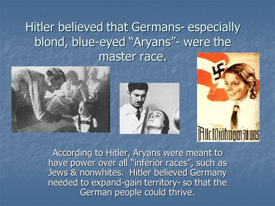 Hitler believed that Germans- especially blond, blue-eyed Aryans - were the master race.
