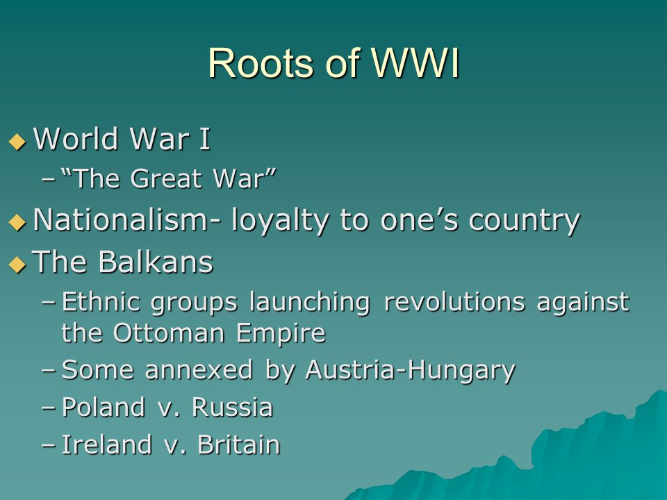 Roots of WWI World War I Nationalism- loyalty to one's country