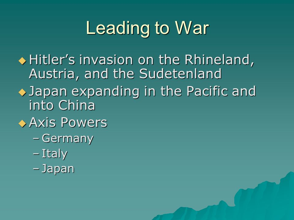 Leading to War Hitler's invasion on the Rhineland, Austria, and the Sudetenland. Japan expanding in the Pacific and into China.