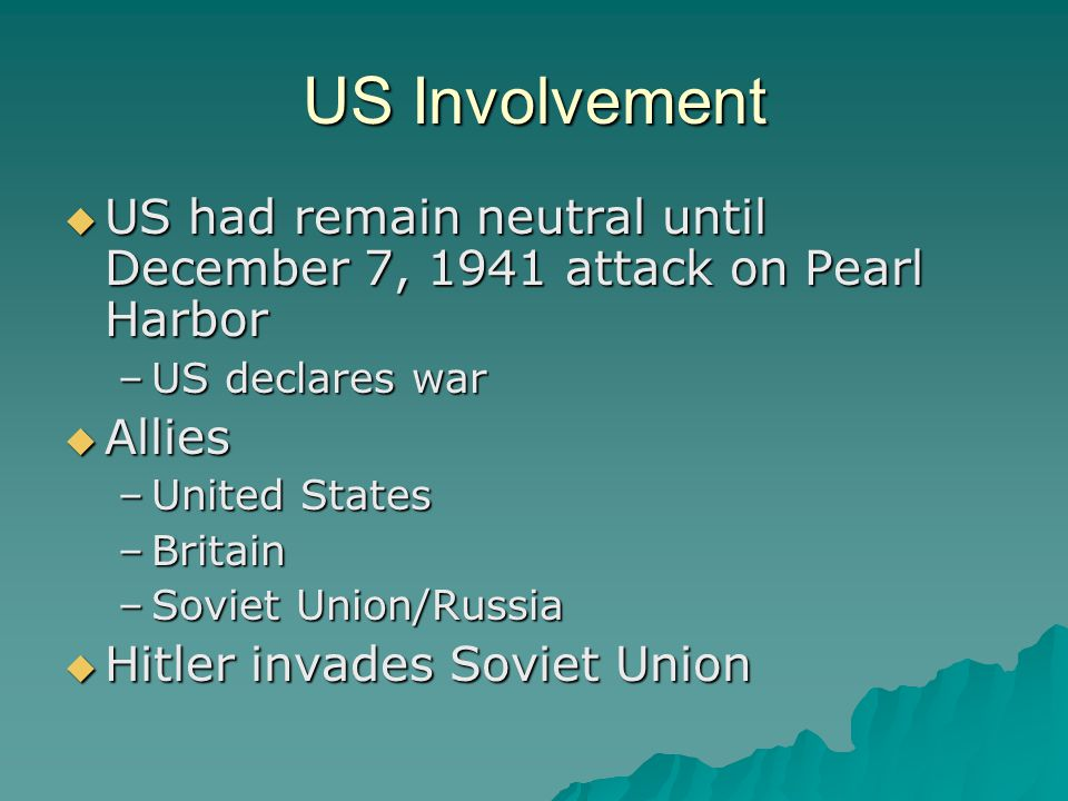 US Involvement US had remain neutral until December 7, 1941 attack on Pearl Harbor. US declares war.
