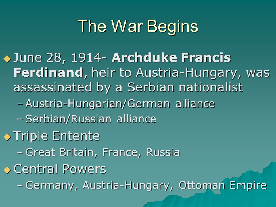 The War Begins June 28, 1914- Archduke Francis Ferdinand, heir to Austria-Hungary, was assassinated by a Serbian nationalist.