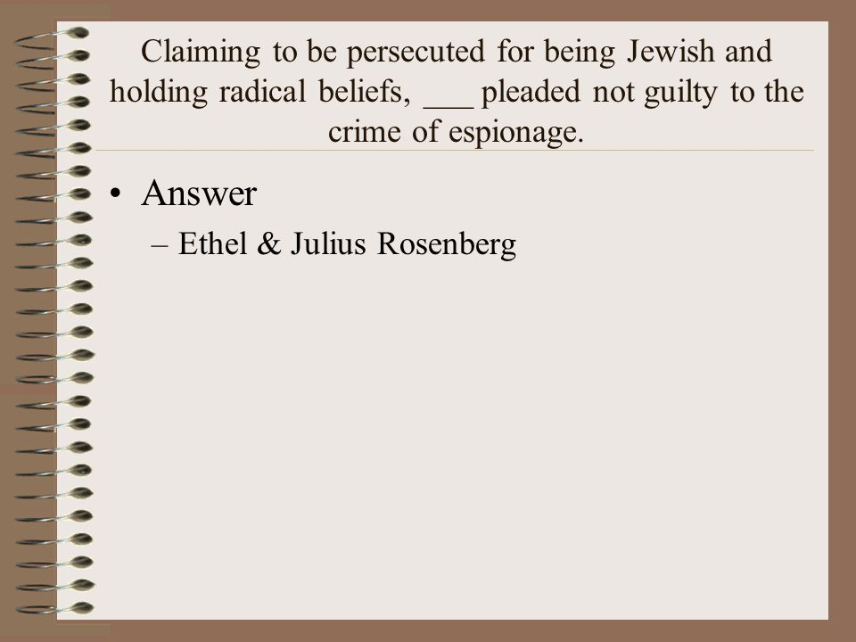 Claiming to be persecuted for being Jewish and holding radical beliefs, ___ pleaded not guilty to the crime of espionage.