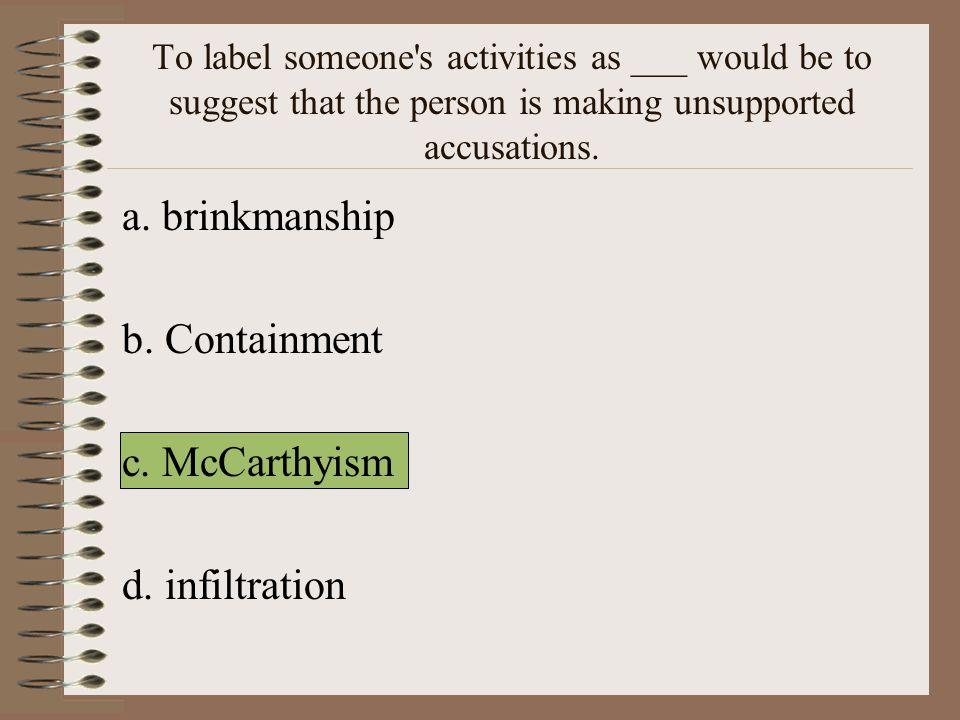 a. brinkmanship b. Containment c. McCarthyism d. infiltration