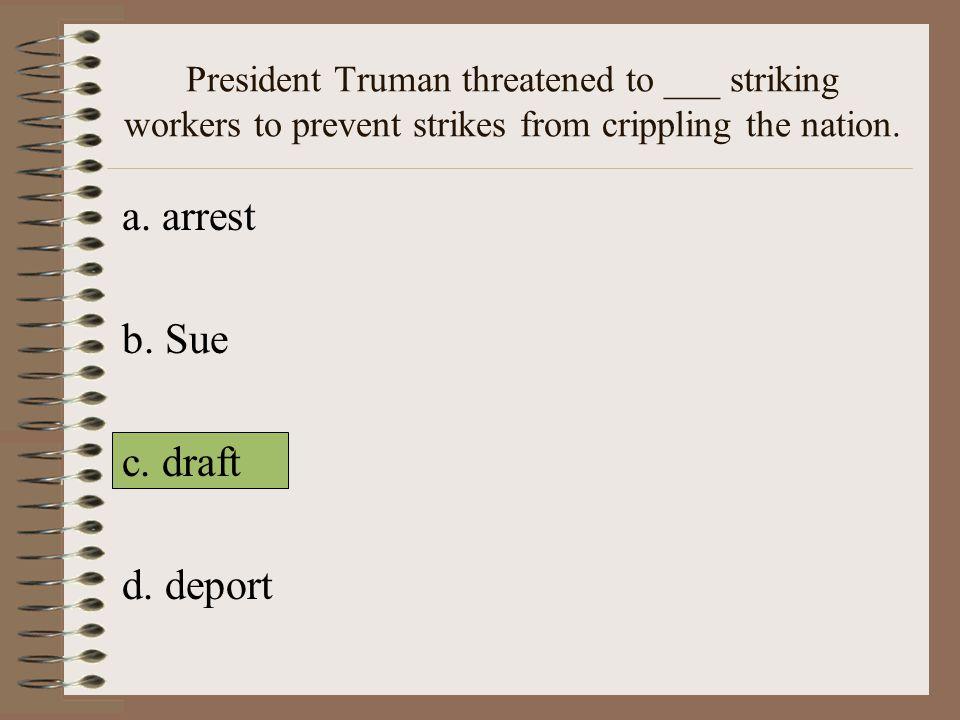 a. arrest b. Sue c. draft d. deport