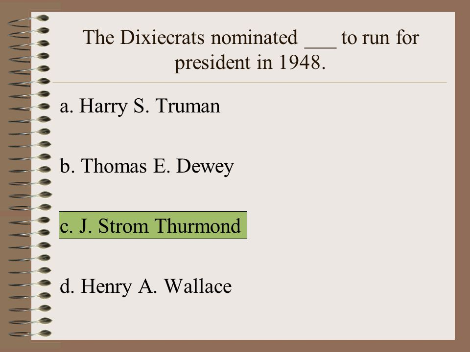 The Dixiecrats nominated ___ to run for president in 1948.