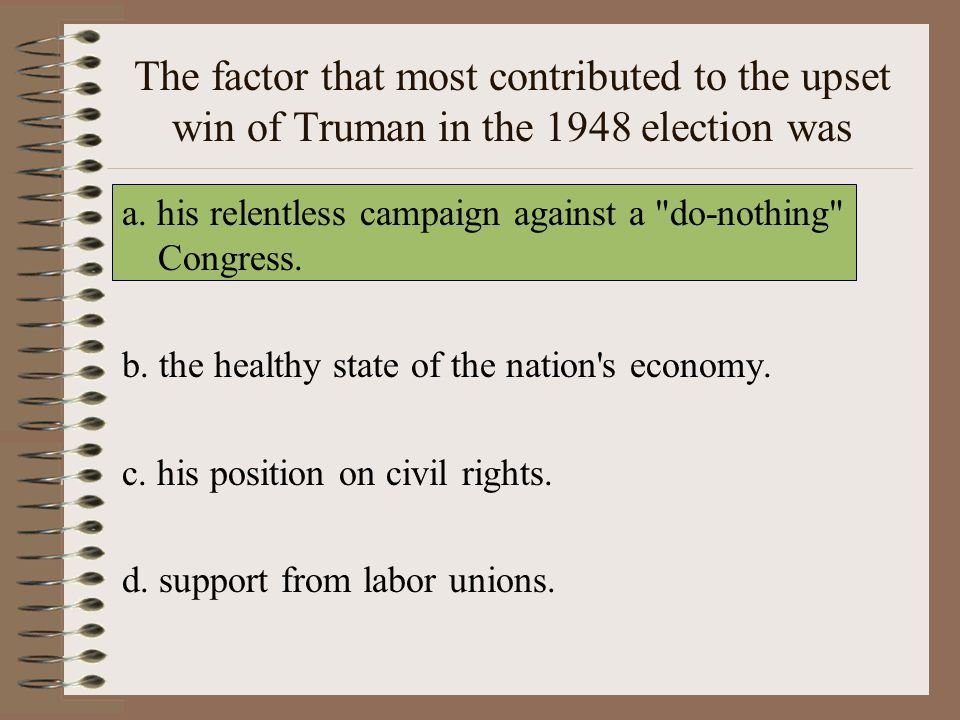 The factor that most contributed to the upset win of Truman in the 1948 election was