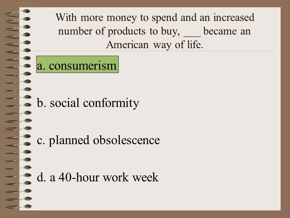 c. planned obsolescence d. a 40-hour work week
