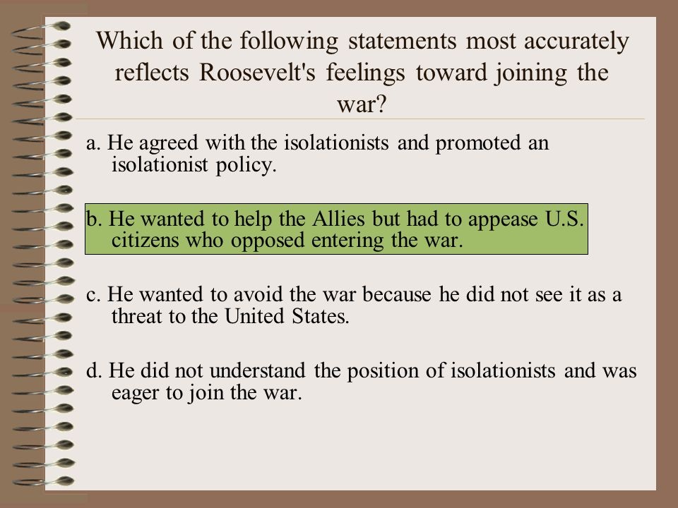 Which of the following statements most accurately reflects Roosevelt s feelings toward joining the war