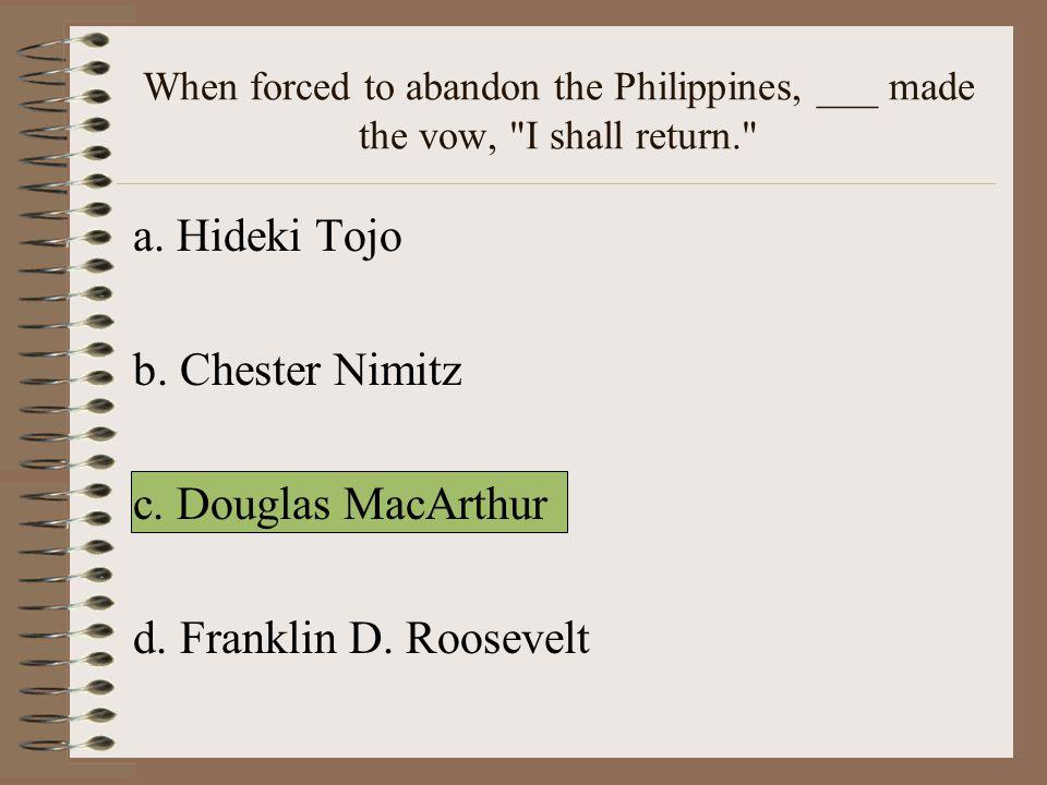 a. Hideki Tojo b. Chester Nimitz c. Douglas MacArthur