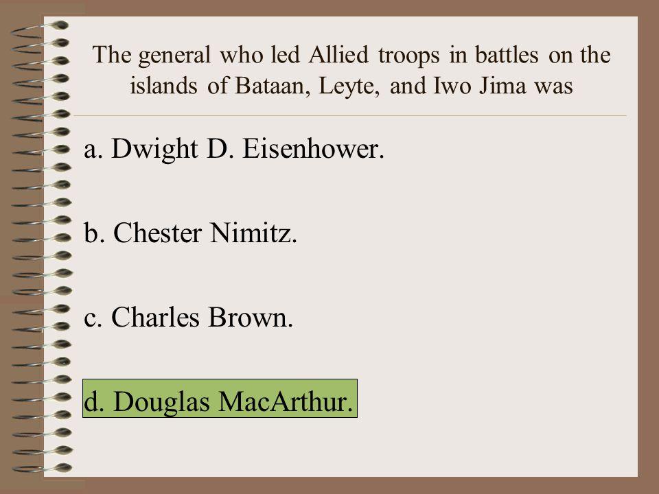 a. Dwight D. Eisenhower. b. Chester Nimitz. c. Charles Brown.