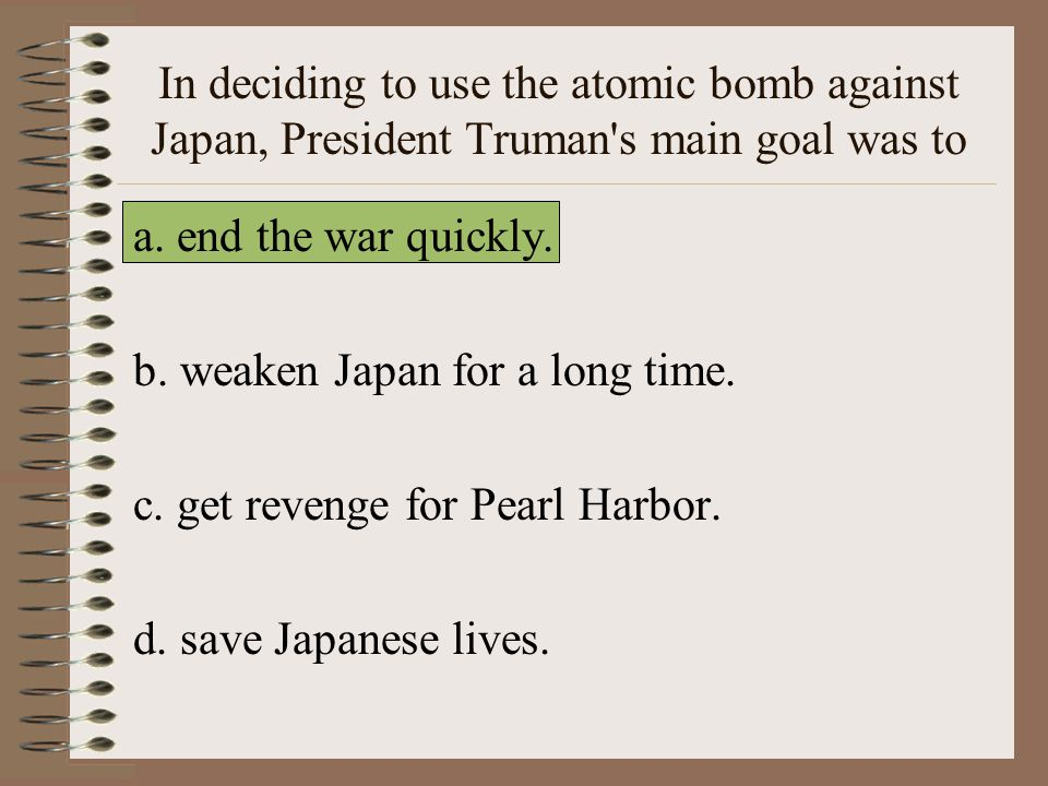 In deciding to use the atomic bomb against Japan, President Truman s main goal was to