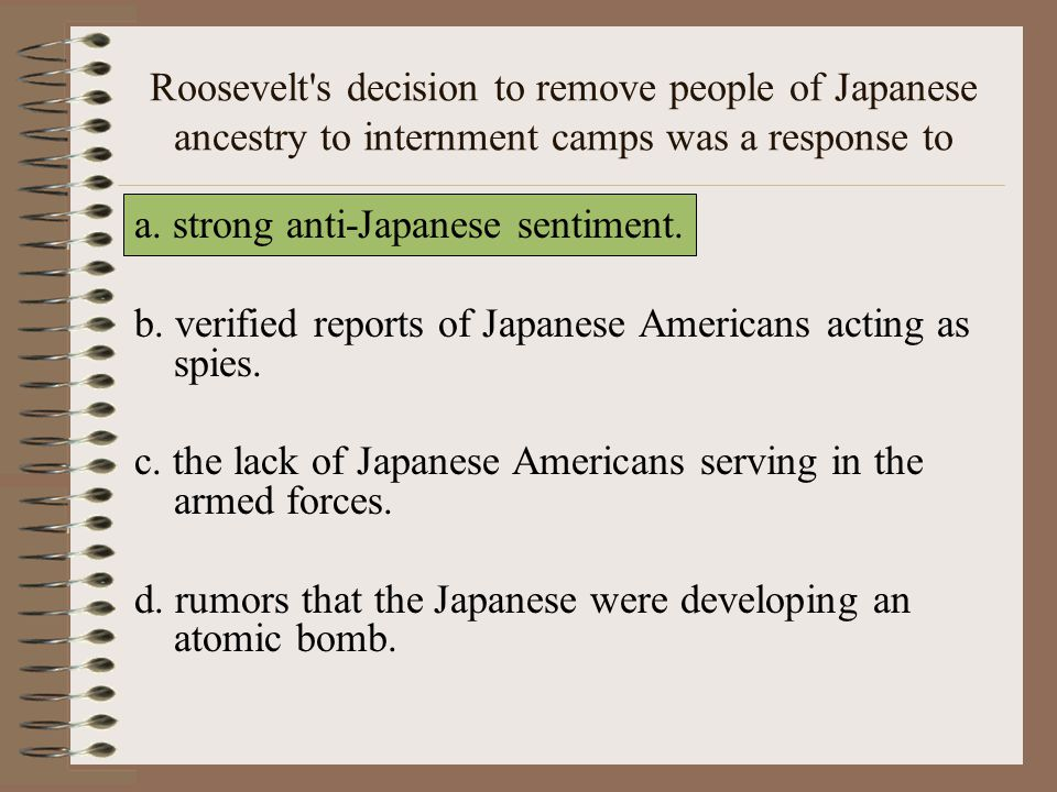 Roosevelt s decision to remove people of Japanese ancestry to internment camps was a response to