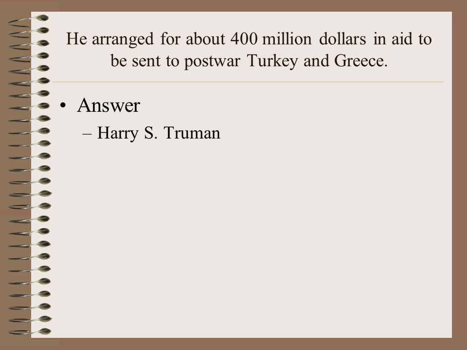 He arranged for about 400 million dollars in aid to be sent to postwar Turkey and Greece.
