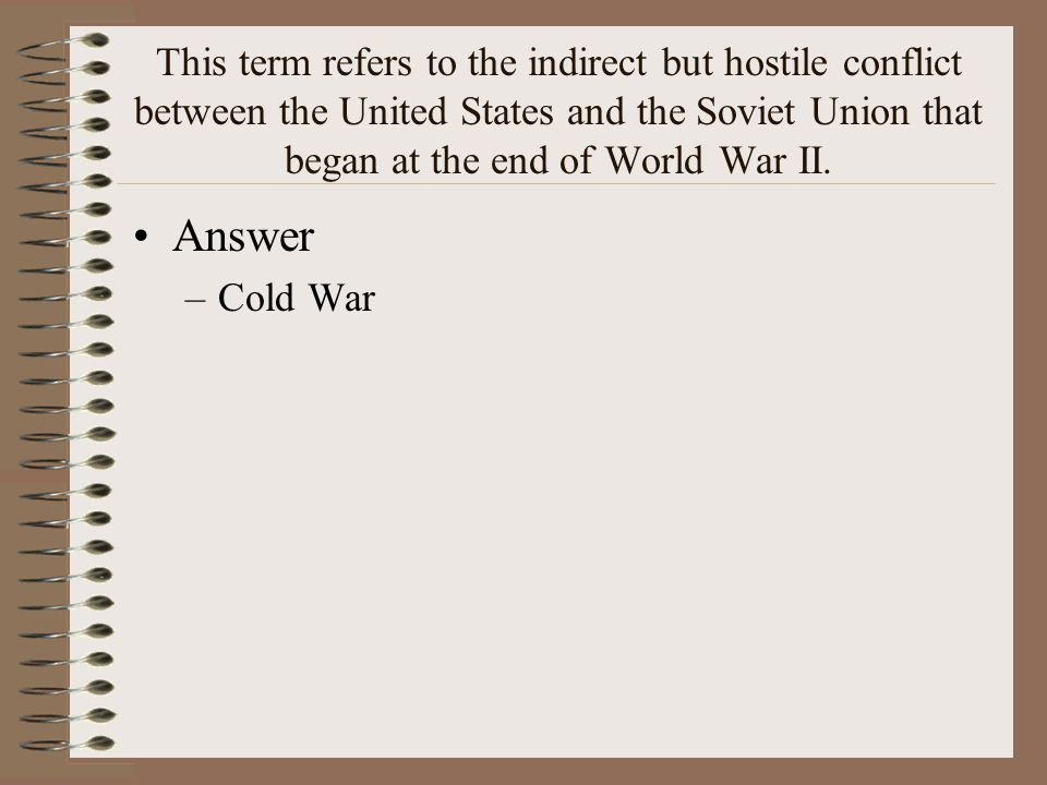 This term refers to the indirect but hostile conflict between the United States and the Soviet Union that began at the end of World War II.