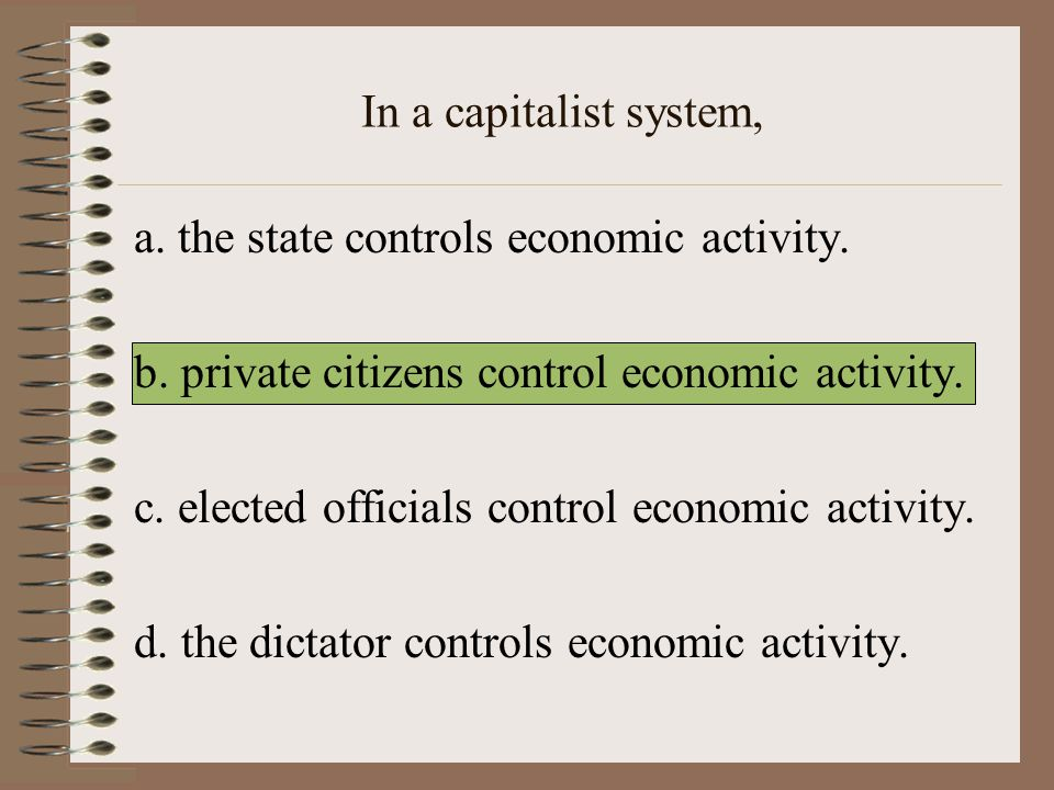 In a capitalist system, a. the state controls economic activity. b. private citizens control economic activity.