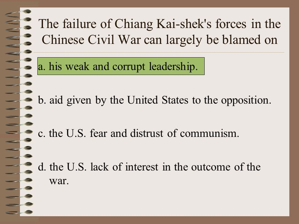 The failure of Chiang Kai-shek s forces in the Chinese Civil War can largely be blamed on