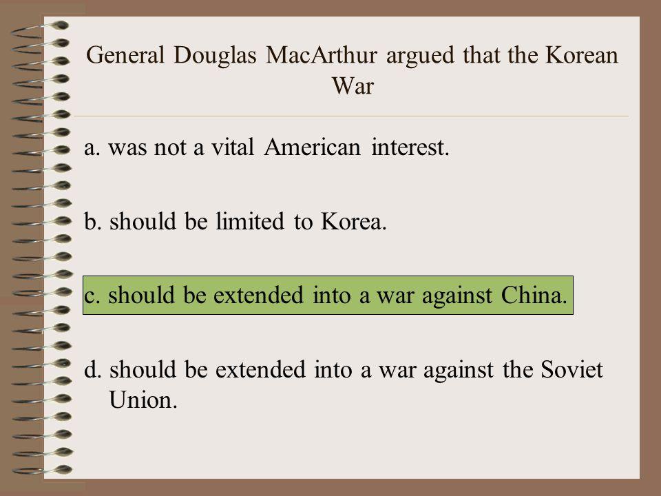 General Douglas MacArthur argued that the Korean War