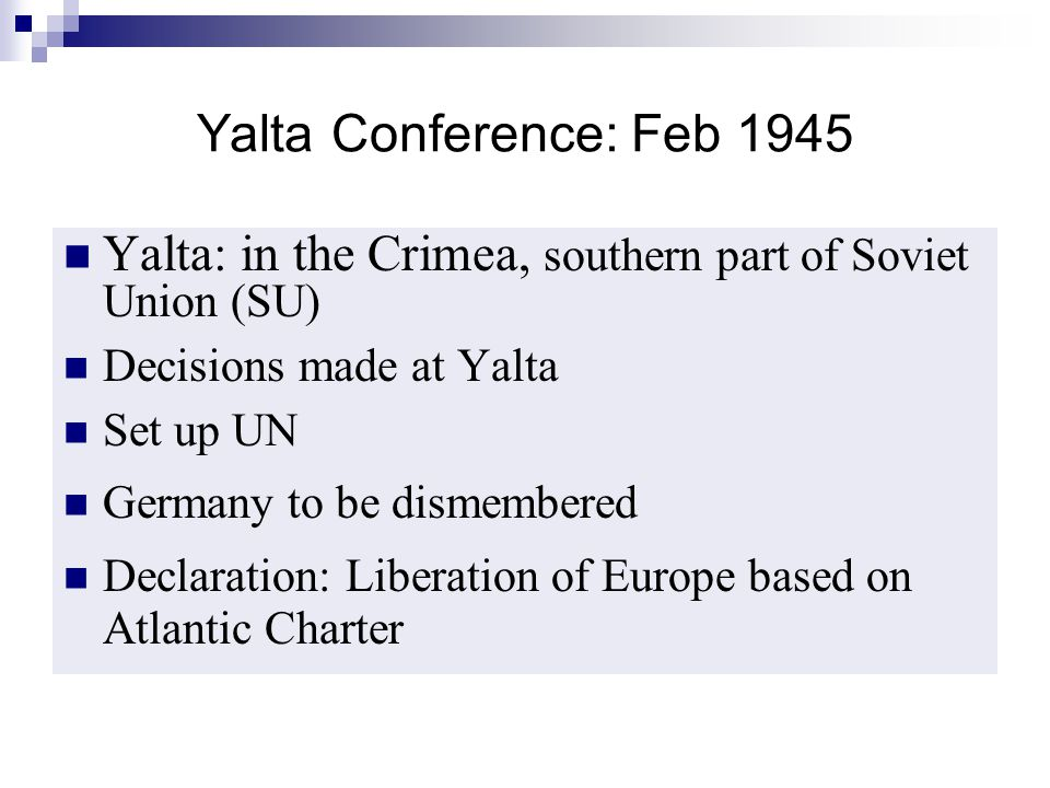 Yalta Conference: Feb 1945 Yalta: in the Crimea, southern part of Soviet Union (SU) Decisions made at Yalta.