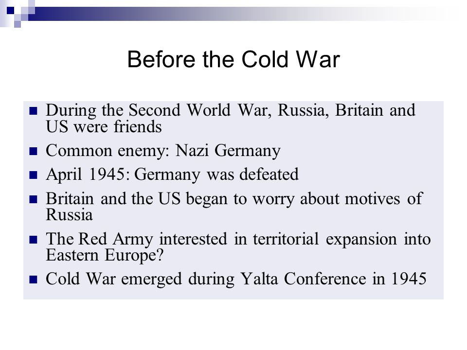 Before the Cold War During the Second World War, Russia, Britain and US were friends. Common enemy: Nazi Germany.
