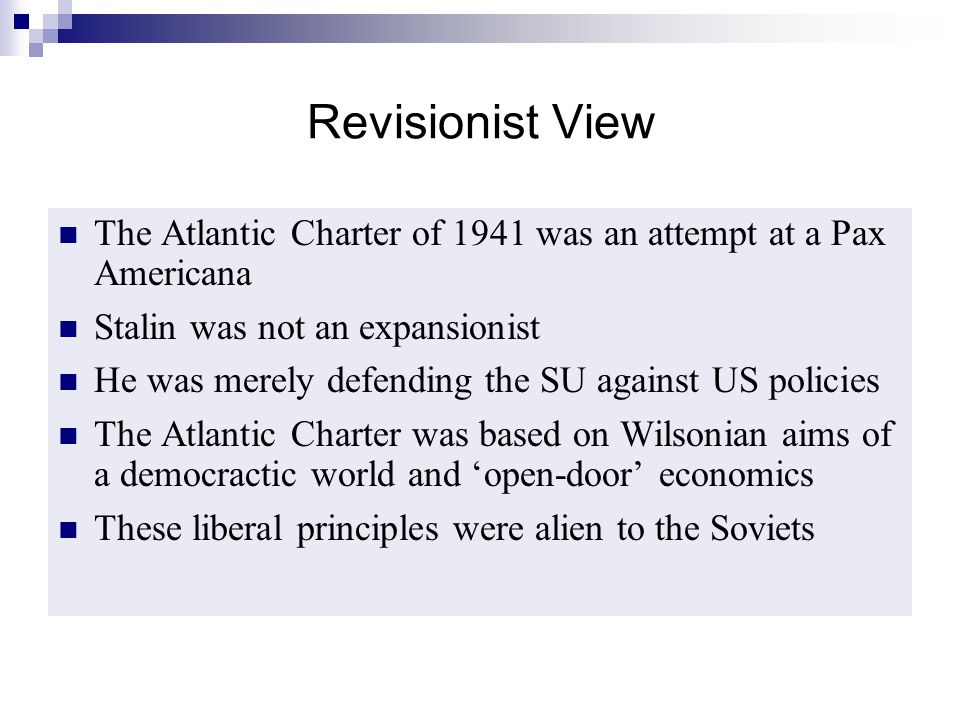 Revisionist View The Atlantic Charter of 1941 was an attempt at a Pax Americana. Stalin was not an expansionist.