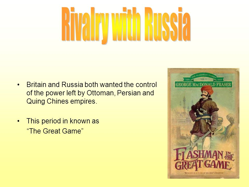 . Rivalry with Russia. Britain and Russia both wanted the control of the power left by Ottoman, Persian and Quing Chines empires.