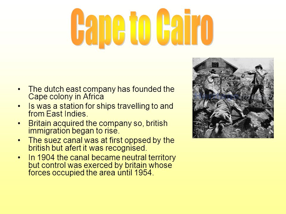 Cape to Cairo The dutch east company has founded the Cape colony in Africa. Is was a station for ships travelling to and from East Indies.