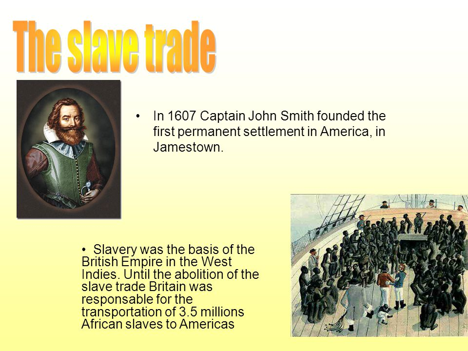 The slave trade In 1607 Captain John Smith founded the first permanent settlement in America, in Jamestown.