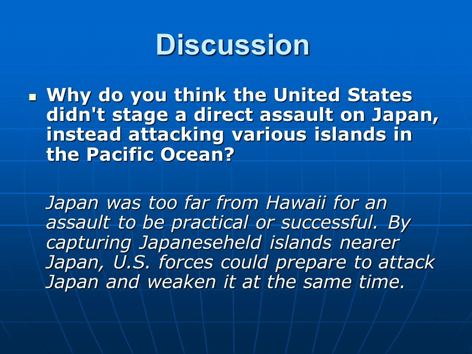 Discussion Why do you think the United States didn t stage a direct assault on Japan, instead attacking various islands in the Pacific Ocean
