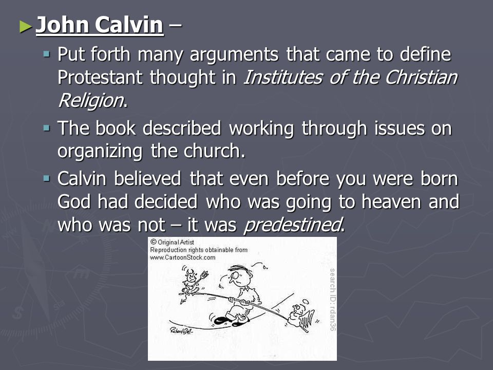 John Calvin – Put forth many arguments that came to define Protestant thought in Institutes of the Christian Religion.