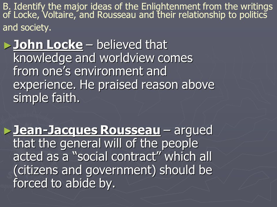 B. Identify the major ideas of the Enlightenment from the writings of Locke, Voltaire, and Rousseau and their relationship to politics and society.