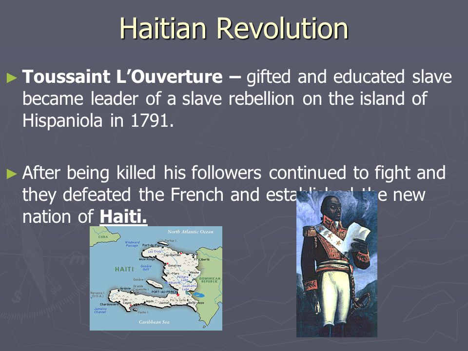 Haitian Revolution Toussaint L'Ouverture – gifted and educated slave became leader of a slave rebellion on the island of Hispaniola in 1791.