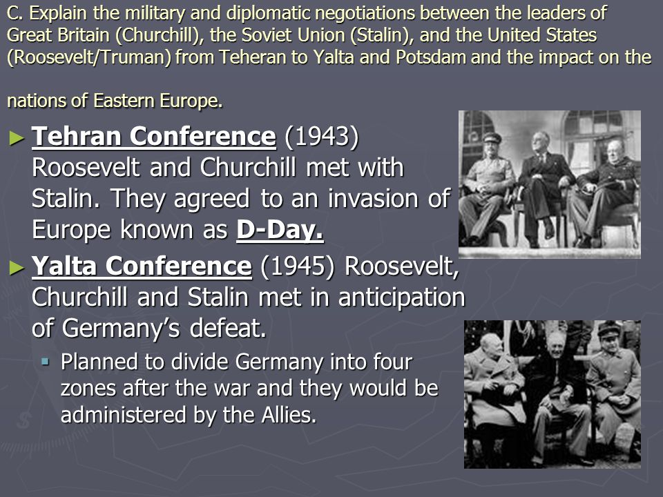 C. Explain the military and diplomatic negotiations between the leaders of Great Britain (Churchill), the Soviet Union (Stalin), and the United States (Roosevelt/Truman) from Teheran to Yalta and Potsdam and the impact on the nations of Eastern Europe.