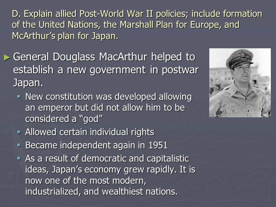 D. Explain allied Post-World War II policies; include formation of the United Nations, the Marshall Plan for Europe, and McArthur's plan for Japan.