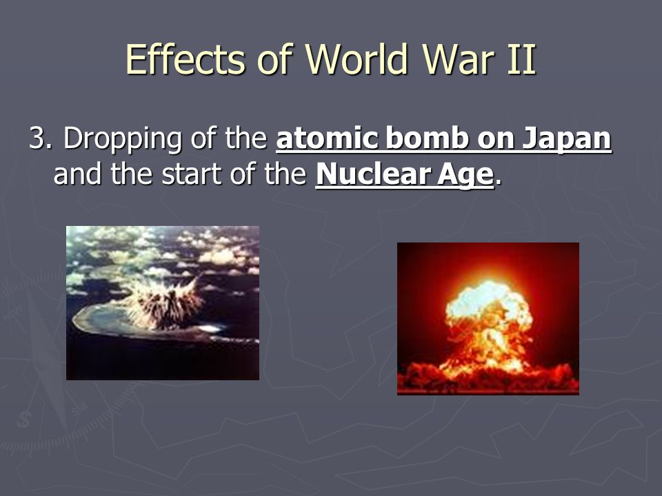 Effects of World War II 3. Dropping of the atomic bomb on Japan and the start of the Nuclear Age.