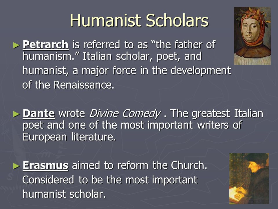 Humanist Scholars Petrarch is referred to as the father of humanism. Italian scholar, poet, and. humanist, a major force in the development.