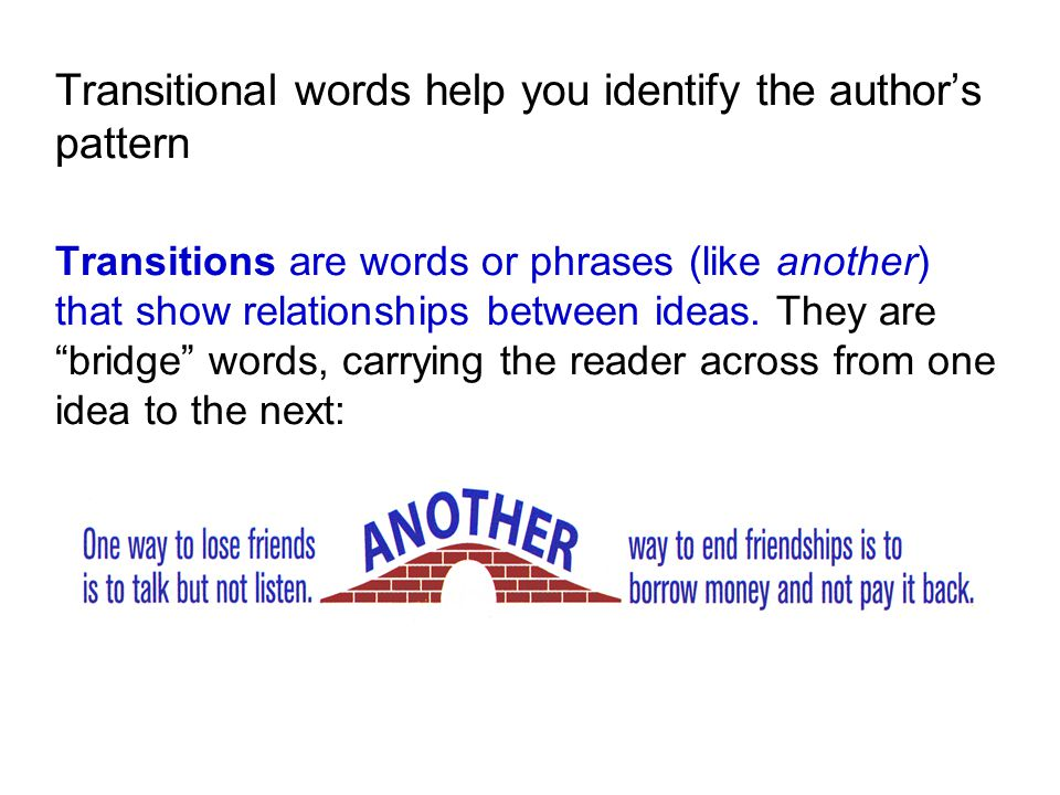 Transitional words help you identify the author's pattern Transitions are words or phrases (like another) that show relationships between ideas. They are bridge words, carrying the reader across from one idea to the next: