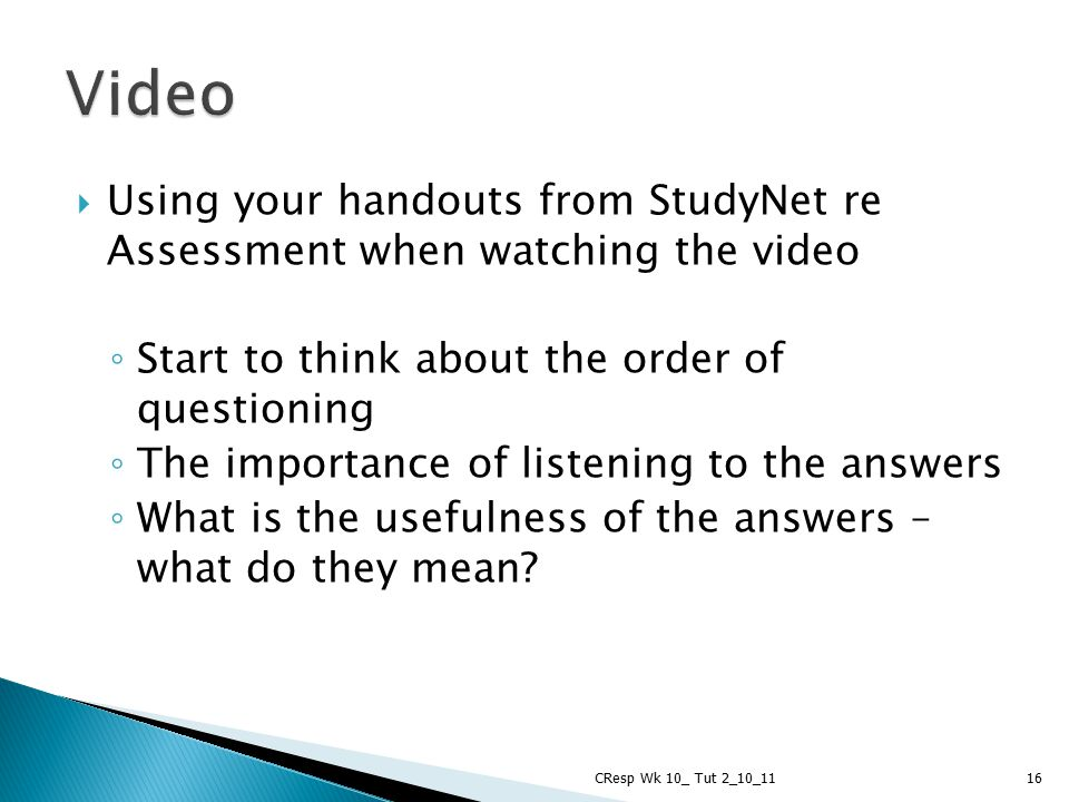 Video Using your handouts from StudyNet re Assessment when watching the video. Start to think about the order of questioning.