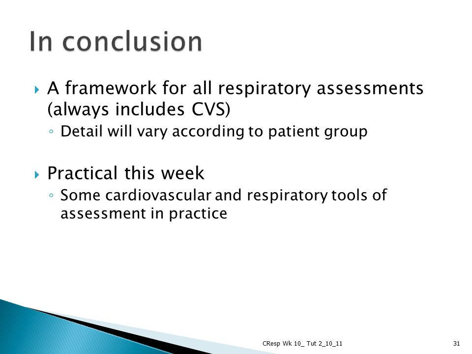 In conclusion A framework for all respiratory assessments (always includes CVS) Detail will vary according to patient group.