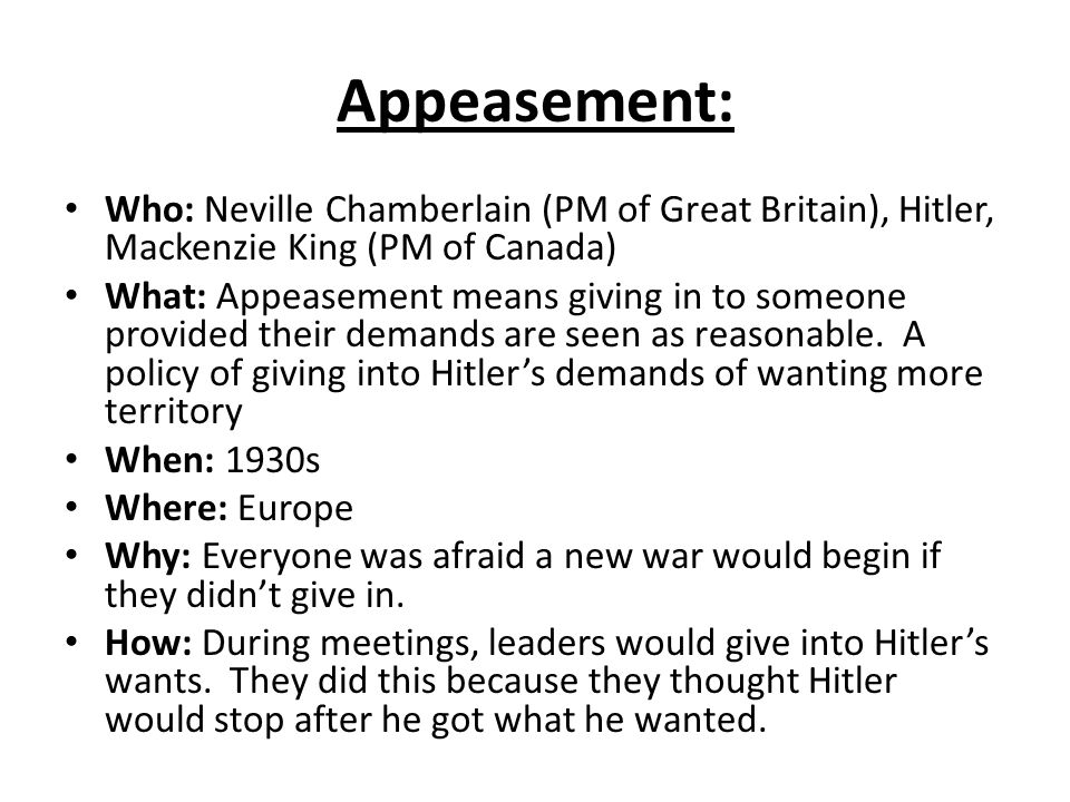 Appeasement: Who: Neville Chamberlain (PM of Great Britain), Hitler, Mackenzie King (PM of Canada)