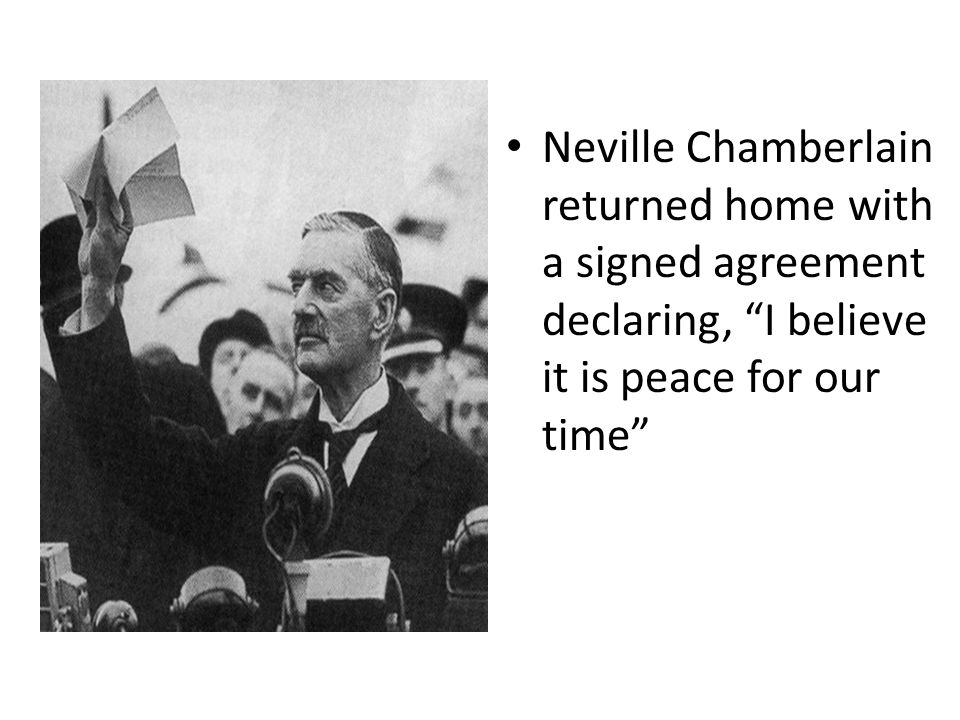 Neville Chamberlain returned home with a signed agreement declaring, I believe it is peace for our time