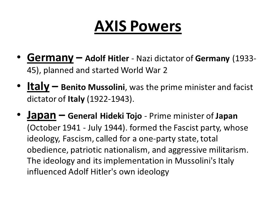 AXIS Powers Germany – Adolf Hitler - Nazi dictator of Germany (1933-45), planned and started World War 2.