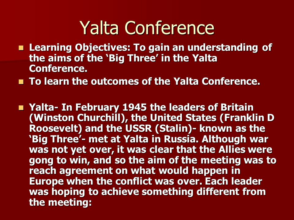 Yalta Conference Learning Objectives: To gain an understanding of the aims of the 'Big Three' in the Yalta Conference.