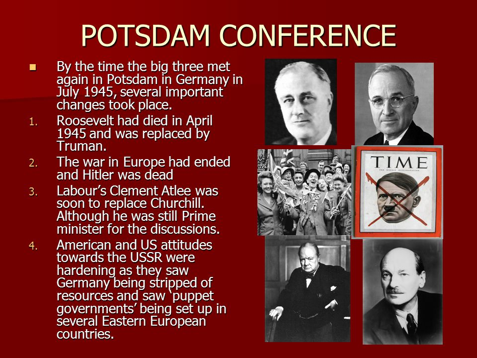 POTSDAM CONFERENCE By the time the big three met again in Potsdam in Germany in July 1945, several important changes took place.