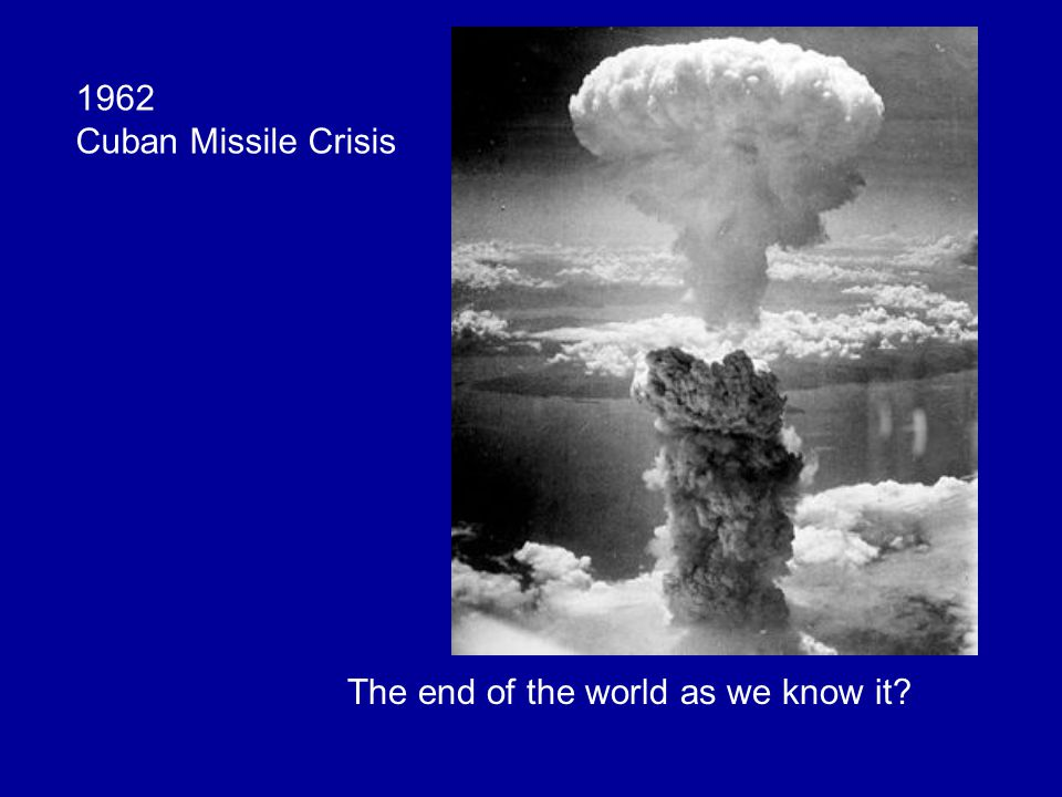 1962 Cuban Missile Crisis The end of the world as we know it