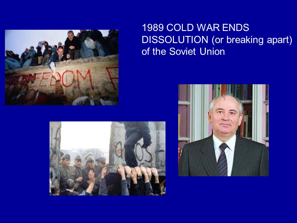 1989 COLD WAR ENDS DISSOLUTION (or breaking apart) of the Soviet Union