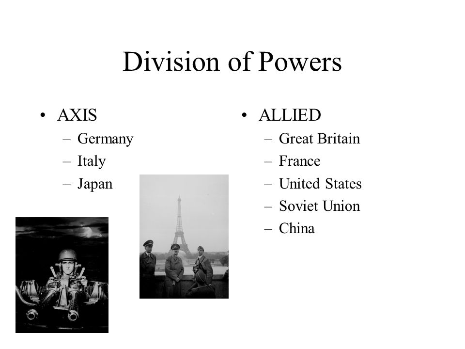 Division of Powers AXIS ALLIED Germany Italy Japan Great Britain