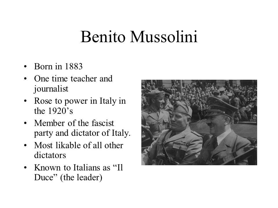Benito Mussolini Born in 1883 One time teacher and journalist