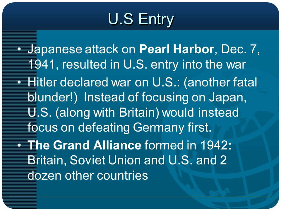 U.S Entry Japanese attack on Pearl Harbor, Dec. 7, 1941, resulted in U.S. entry into the war.
