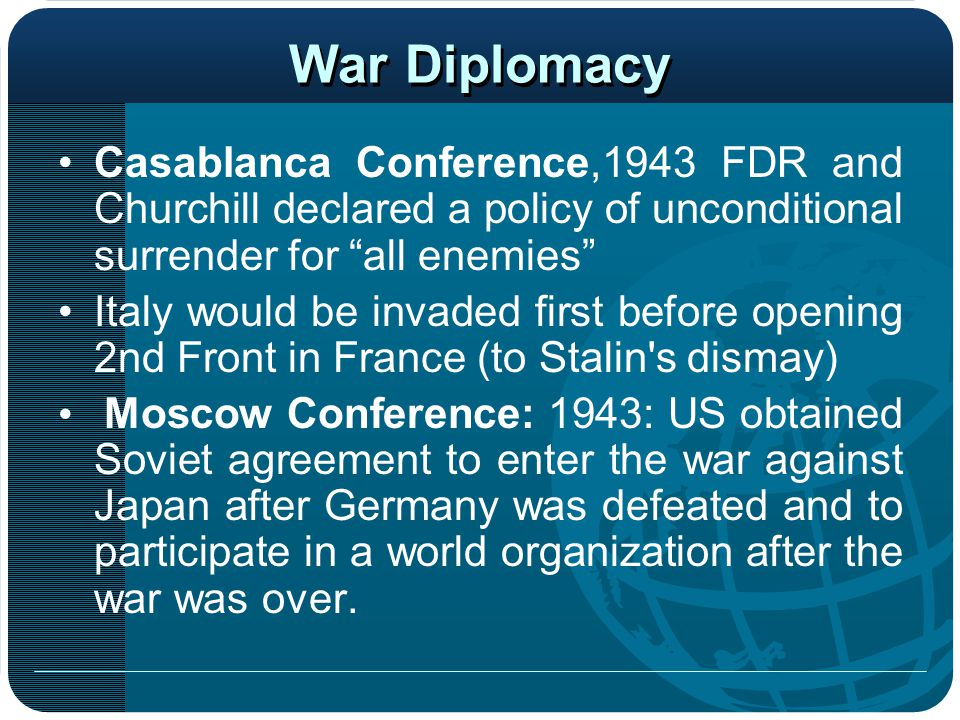 War Diplomacy Casablanca Conference,1943 FDR and Churchill declared a policy of unconditional surrender for all enemies